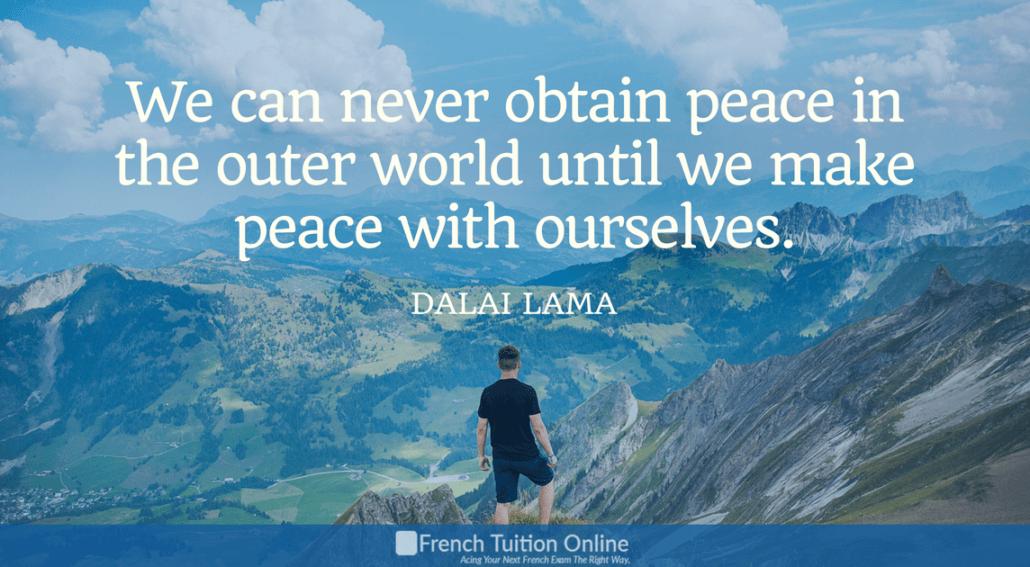 Kick Start Your French Quote of the week 9- We can never obtain peace in the outer world until we make peace with ourselves. Dalai Lama Dalai lama On ne peut jamais trouver la paix avec le monde extérieur jusqu'à ce qu'on trouve la paix avec soi-même.Dalai lama