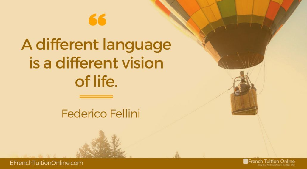 Kick Start Your French Quote of the week 13- A different language is a different vision of life. Federico Fellini Une langue différente est une vision différente de la vie. Federico Fellini