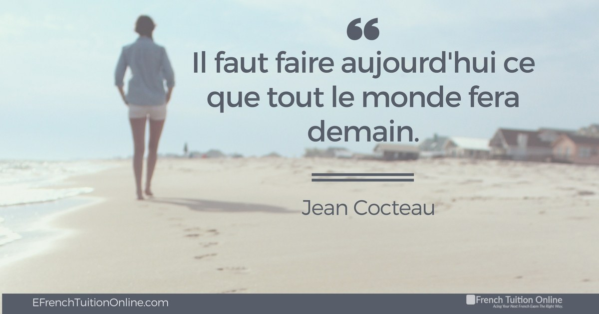 Kick Start Your French Quote of the week 11 - il faut faire aujourd'hui ce que tout le monde fera demain. Jean Cocteau We must do today what everyone else will do tomorrow. Jean Cocteau
