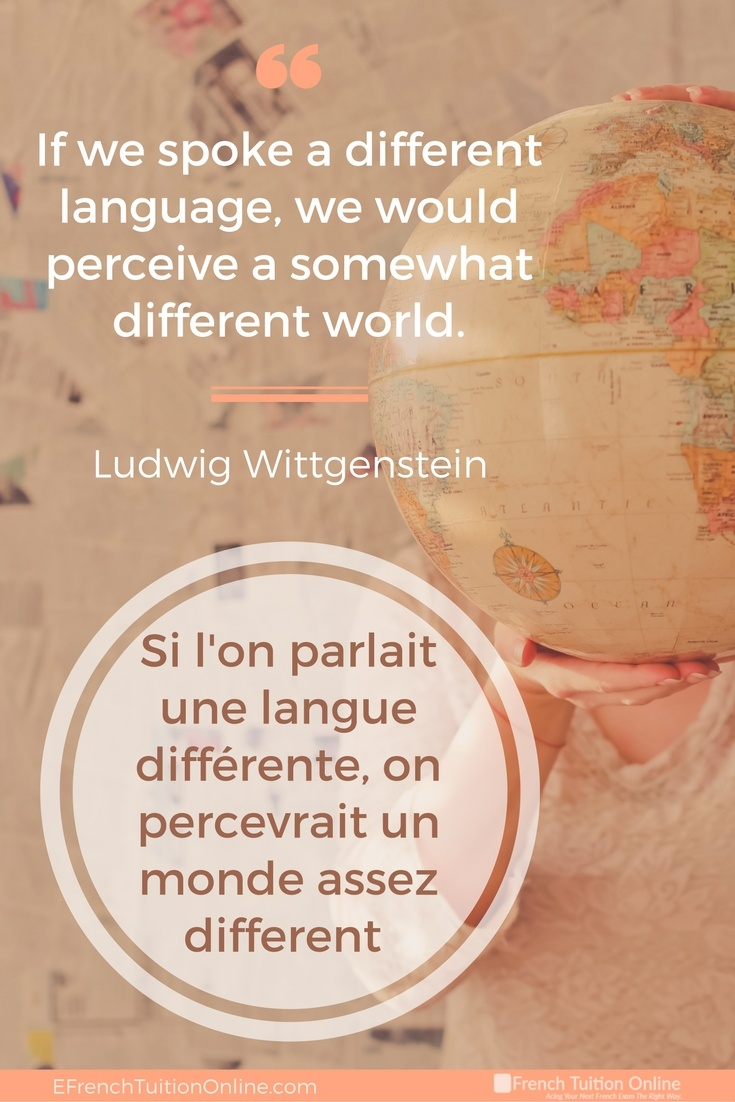 Kick Start Your French Quote of the week 16 - If we spoke a different language, we would perceive a somewhat different world. -Ludwig Wittgenstein Si l'on parlait une langue différente, on percevrait un monde assez different - Ludwig Wittgenstein
