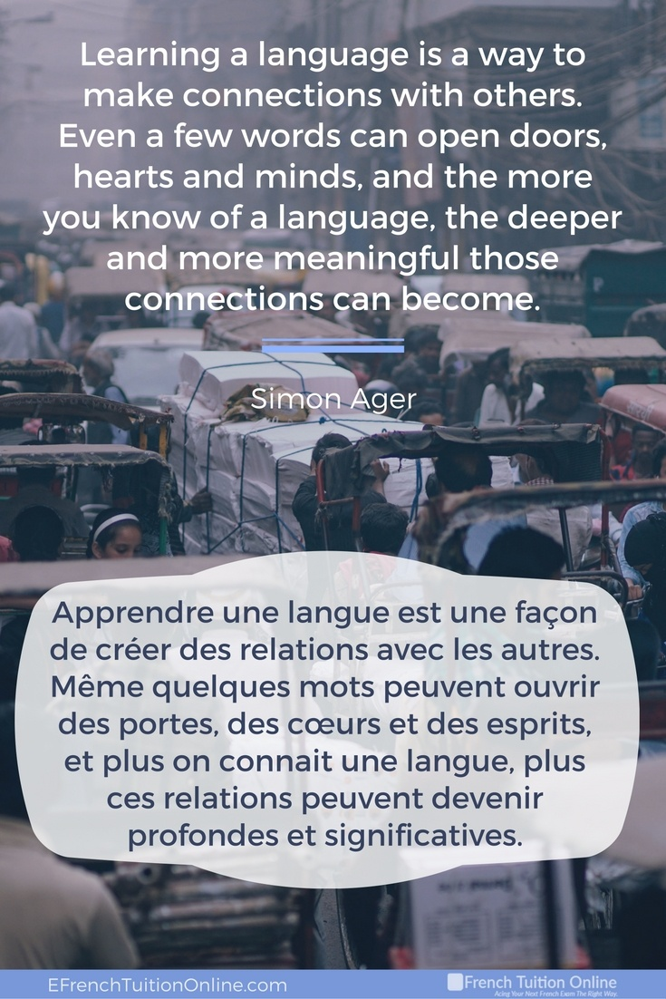 Learning a language is a way to make connections with others. Even a few words can open doors, hearts and minds, and the more you know of a language, the deeper and more meaningful those connections can become. – Simon Ager. Apprendre une langue est une façon de créer des relations avec les autres. Même quelques mots peuvent ouvrir des portes, des cœurs et des esprits, et plus on connait une langue, plus ces relations peuvent devenir profondes et significatives. Simon Ager.