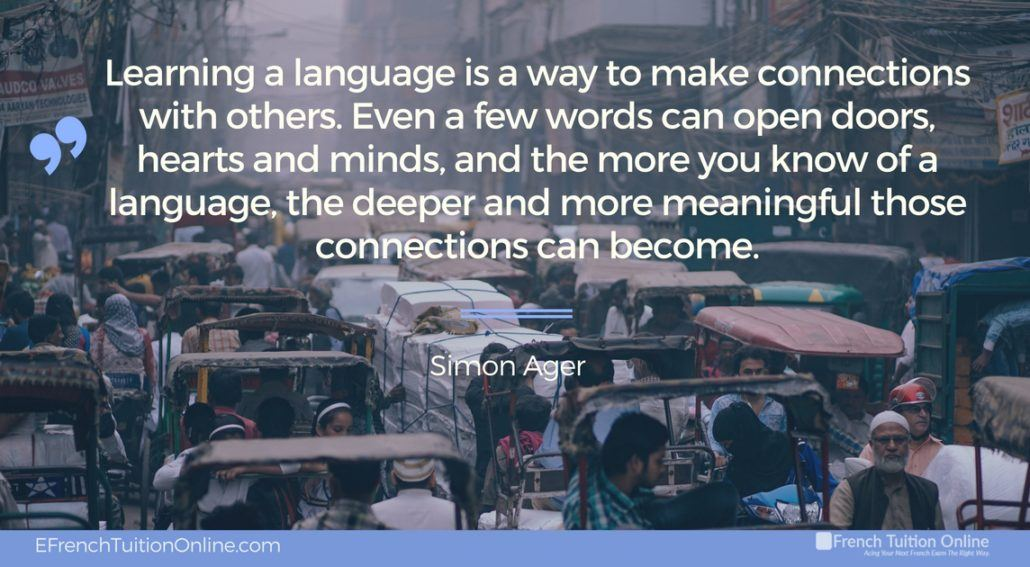 Kick Start Your French Quote of the week 19 - Learning a language is a way to make connections with others. Even a few words can open doors, hearts and minds, and the more you know of a language.....– Simon Ager Apprendre une langue est une façon........